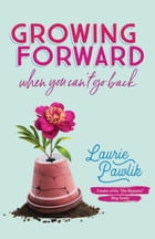 Growing Forward When You Can't Go Back by Laurie Pawlik