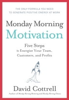 Monday Morning Motivation: Five Steps to Energize Your Team, Customers, and Profits by David Cottrell