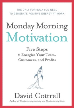 Book Monday Morning Motivation: Five Steps to Energize Your Team, Customers, and Profits by David Cottrell