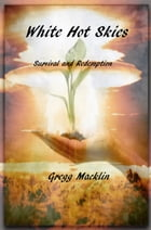 White Hot Skies: Survival and Redemption by Gregg Macklin