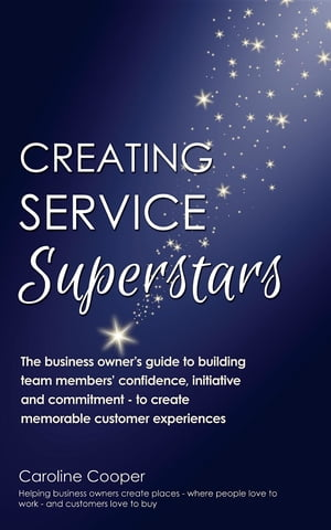 Creating Service Superstars: A business owner's guide to building team member's confidence, initiative and commitment - to create memorable customer experiences by Caroline Cooper