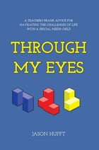 Through My Eyes: A Teacher's Frank Advice for Navigating the Challenges of Life with a Special Needs Child by Jason Hufft