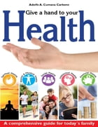 Give a Hand to Your Health - A Comprehensive Guide for Today´s Family by Adolfo A. Cumana C.