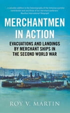 Merchantmen in Action: Evacuations and Landings by Merchant Ships in the Second World War by Roy V. Martin