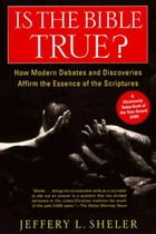 Is the Bible True?: How Modern Debates and Discoveries Affirm the Essence of the Scriptures by Jeffery L Sheler