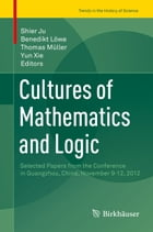 Cultures of Mathematics and Logic: Selected Papers from the Conference in Guangzhou, China, November 9-12, 2012 by Yun Xie