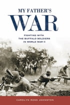 My Father's War: Fighting with the Buffalo Soldiers in World War II by Carolyn Ross Johnston