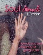 Soul Struck: How do you love when you're going to die by J. Connors