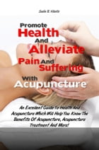 Promote Health And Alleviate Pain And Suffering With Acupuncture and Acupressure: An Excellent Guide To Health And Acupuncture and Acupressure Which W by Sadie B. Villalta
