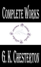 """Complete Works of G. K. Chesterton """"English Writer, Lay Theologian, Poet, Philosopher, Dramatist, Journalist, Orator, Literary and Art Critic, Biograp by G. K. Chesterton"""