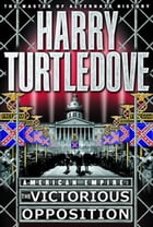 The Victorious Opposition (American Empire, Book Three) by Harry Turtledove