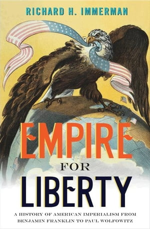 Empire for Liberty A History of American Imperialism from Benjamin Franklin to Paul Wolfowitz