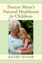 Doctor Mom's Natural Healthcare for Children by Kathy Duerr