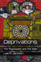 Deprivations: The Psychopath and the Child by Lee R Jackson