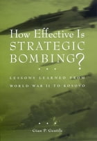 How Effective is Strategic Bombing?: Lessons Learned From World War II to Kosovo by Gian P. Gentile