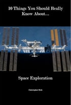 10 Things You Should Really Know About Space Exploration by Christopher Bish
