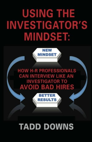 USING THE INVESTIGATOR'S MINDSET: How H-R Professionals Can Interview Like an Investigator to Avoid Bad Hires by Tadd Downs