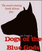 Dogs of the Blue Gods (A Play) by Ian Fraser