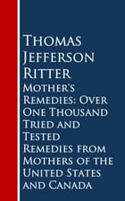 Mother's Remedies: Over One Thousand Tried and Tested Remedies from Mothers of the United States and Canada by Thomas Jefferson Ritter