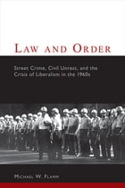 Law and Order: Street Crime, Civil Unrest, and the Crisis of Liberalism in the 1960s by Michael W. Flamm