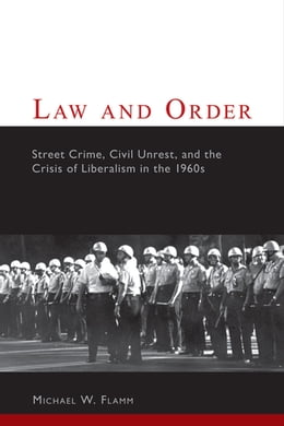 Book Law and Order: Street Crime, Civil Unrest, and the Crisis of Liberalism in the 1960s by Michael W. Flamm
