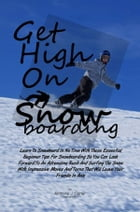 Get High On Snowboarding: Learn To Snowboard In No Time With These Essential Beginner Tips For Snowboarding So You Can Look Fo by Anthony J. Carter