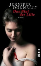 Das Blut der Lilie: Roman by Jennifer Donnelly