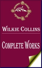 """Complete Works of Wilkie Collins """"English Novelist, Playwright, and Author of Short Stories"""" by Wilkie Collins"""