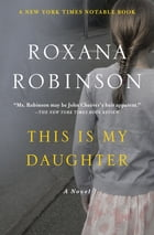 This Is My Daughter: A Novel by Roxana Robinson