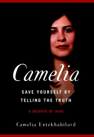 Camelia: Save Yourself by Telling the Truth-A Memoir of Iran by Camelia Entekhabifard