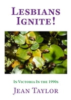 Lesbians Ignite!: In Victoria in the 1990s by Jean Taylor