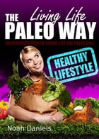 Living Life The Paleo Way: An Introduction To Living Life The Paleo Way by Noah Daniels