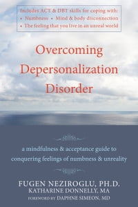 Overcoming Depersonalization Disorder: A Mindfulness and Acceptance Guide to Conquering Feelings of…