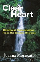 Clear Heart: Rainforest Transmissions From The Greater Universe by Joanna Morsicato