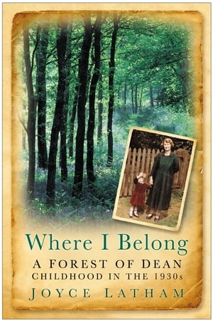 Where I Belong A Forest of Dean Childhood in the 1930s
