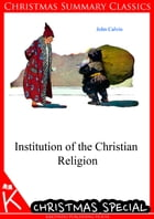 Institution of the Christian Religion [Christmas Summary Classics] by John Calvin