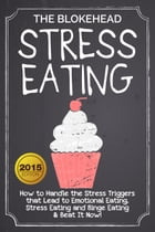 Stress Eating : How to Handle the Stress Triggers that Lead to Emotional Eating, Stress Eating and Binge Eating & Beat It Now! by The Blokehead