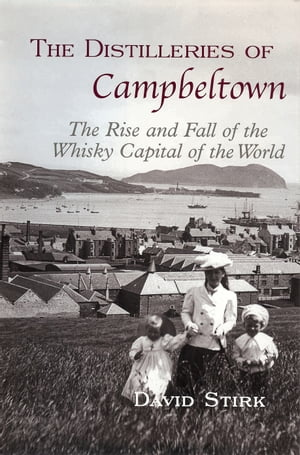 The Distilleries of Campbeltown The Rise and Fall of the Whisky Capital of the World