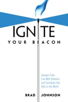 Ignite Your Beacon: Uncover Truth, Live With Intention, and Contribute Your Gifts to the World
