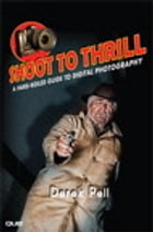 Shoot to Thrill: A Hard-Boiled Guide to Digital Photography by Derek Pell