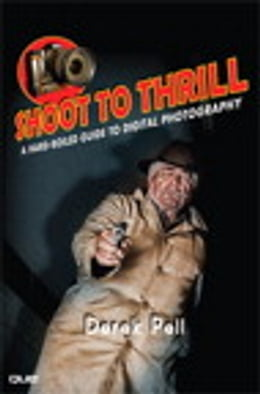 Book Shoot to Thrill: A Hard-Boiled Guide to Digital Photography by Derek Pell