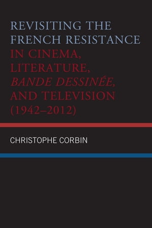Revisiting the French Resistance in Cinema, Literature, Bande Dessinée, and Television (1942–2012) by Christophe Corbin