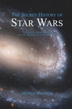 The Secret History of Star Wars: The Art of Storytelling and the Making of a Modern Epic by Michael Kaminski