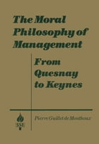 The Moral Philosophy of Management: From Quesnay to Keynes: From Quesnay to Keynes