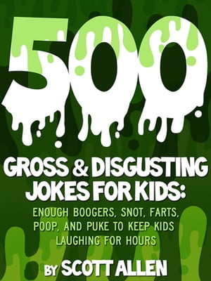 500 Gross & Disgusting Jokes For Kids Enough Boogers,  Snot,  Farts,  Poop,  and Puke to Keep Kids Laughing for Hours