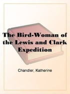 The Bird-Woman Of The Lewis And Clark Expedition by Katherine Chandler