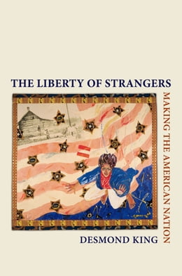 Book The Liberty of Strangers: Making the American Nation by Desmond King