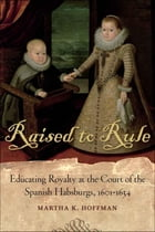 Raised to Rule: Educating Royalty at the Court of the Spanish Habsburgs, 1601-1634 by Martha K. Hoffman