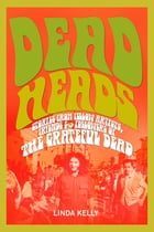 Deadheads: Stories from Fellow Artists, Friends & Followers of the Grateful Dead by Linda Kelly