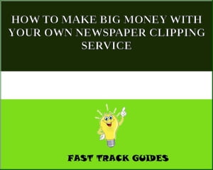 HOW TO MAKE BIG MONEY WITH YOUR OWN NEWSPAPER CLIPPING SERVICE by Alexey